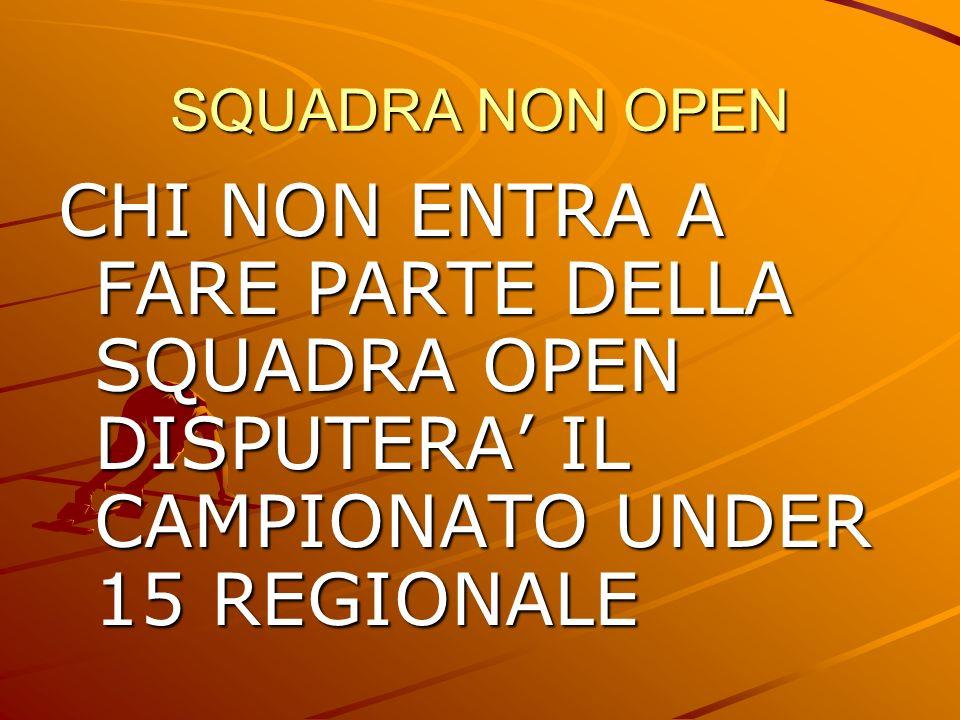 SQUADRA NON OPEN CHI NON ENTRA A FARE PARTE DELLA SQUADRA OPEN DISPUTERA' IL CAMPIONATO UNDER 15 REGIONALE.