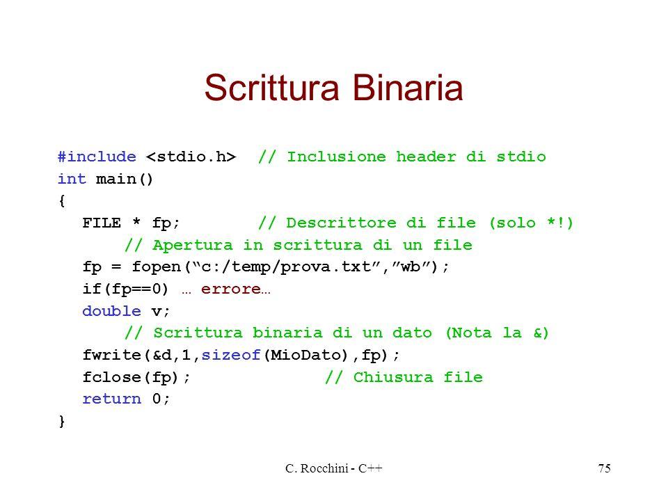 Scrittura Binaria #include <stdio.h> // Inclusione header di stdio. int main() { FILE * fp; // Descrittore di file (solo *!)