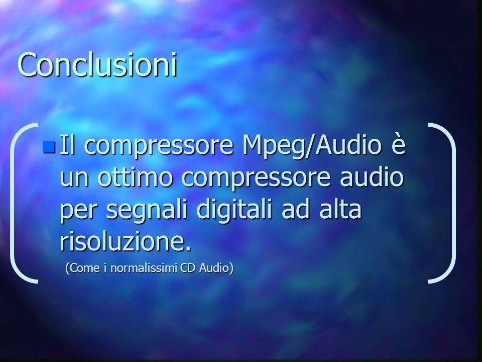 Conclusioni Il compressore Mpeg/Audio è un ottimo compressore audio per segnali digitali ad alta risoluzione.