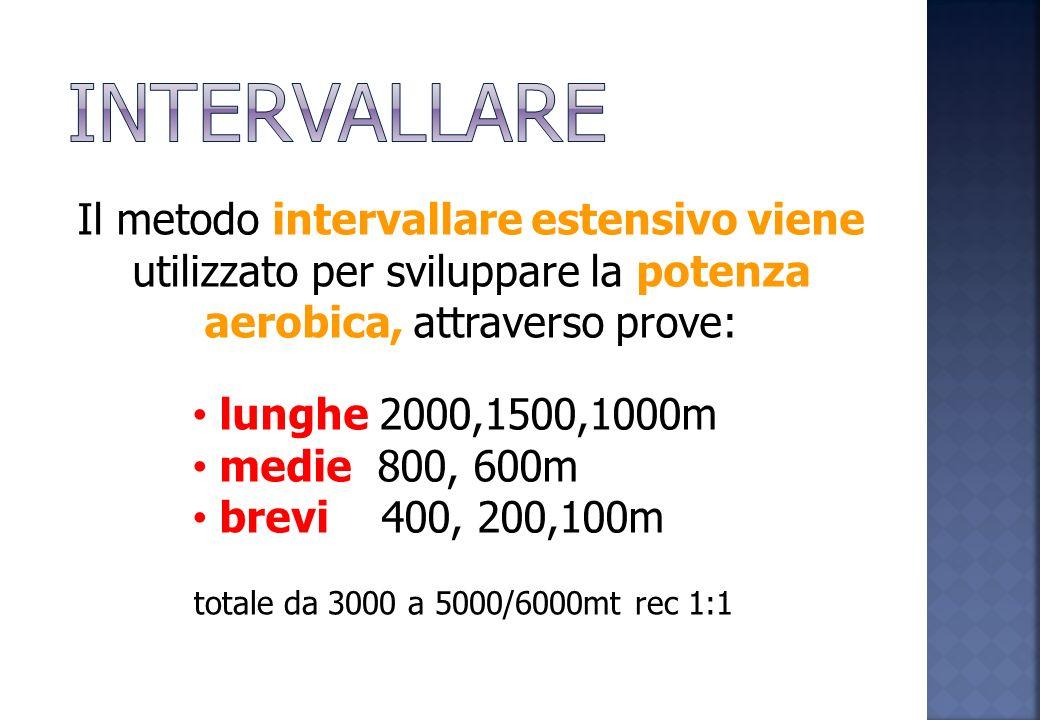 INTERVALLARE Il metodo intervallare estensivo viene utilizzato per sviluppare la potenza aerobica, attraverso prove: