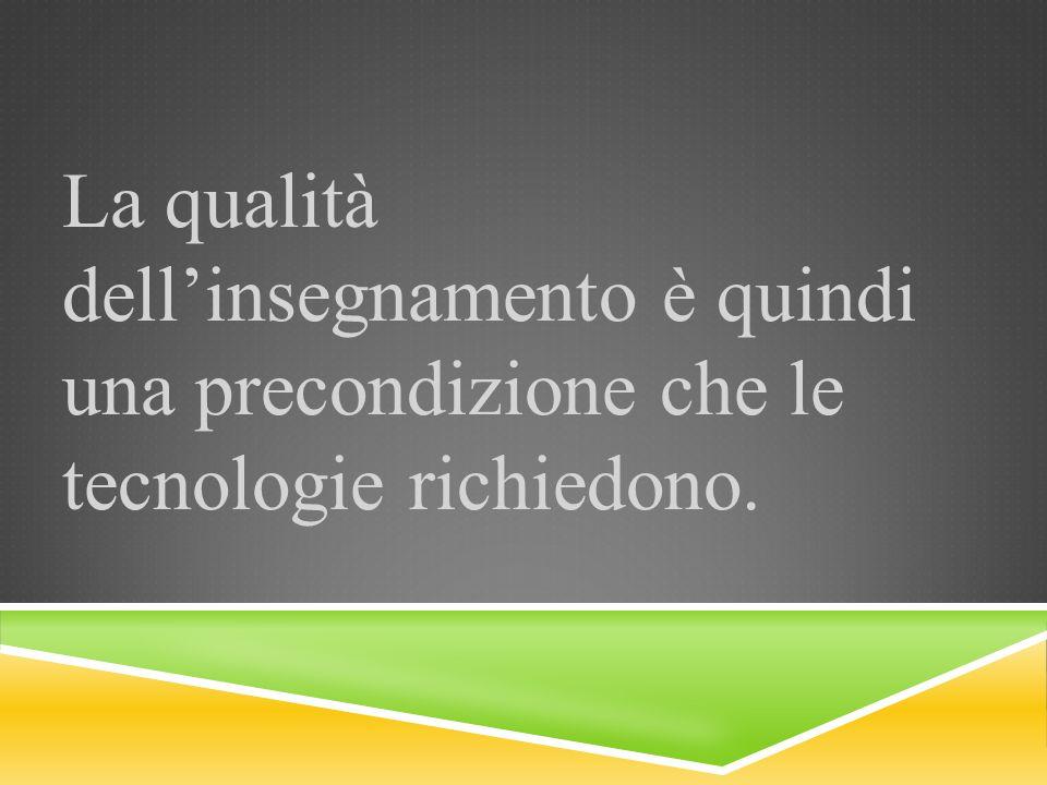 La qualità dell'insegnamento è quindi una precondizione che le tecnologie richiedono.