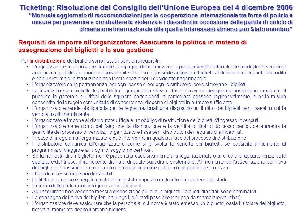 Ticketing: Risoluzione del Consiglio dell'Unione Europea del 4 dicembre 2006 Manuale aggiornato di raccomandazioni per la cooperazione internazionale tra forze di polizia e misure per prevenire e combattere la violenza e i disordini in occasione delle partite di calcio di dimensione internazionale alle quali è interessato almeno uno Stato membro