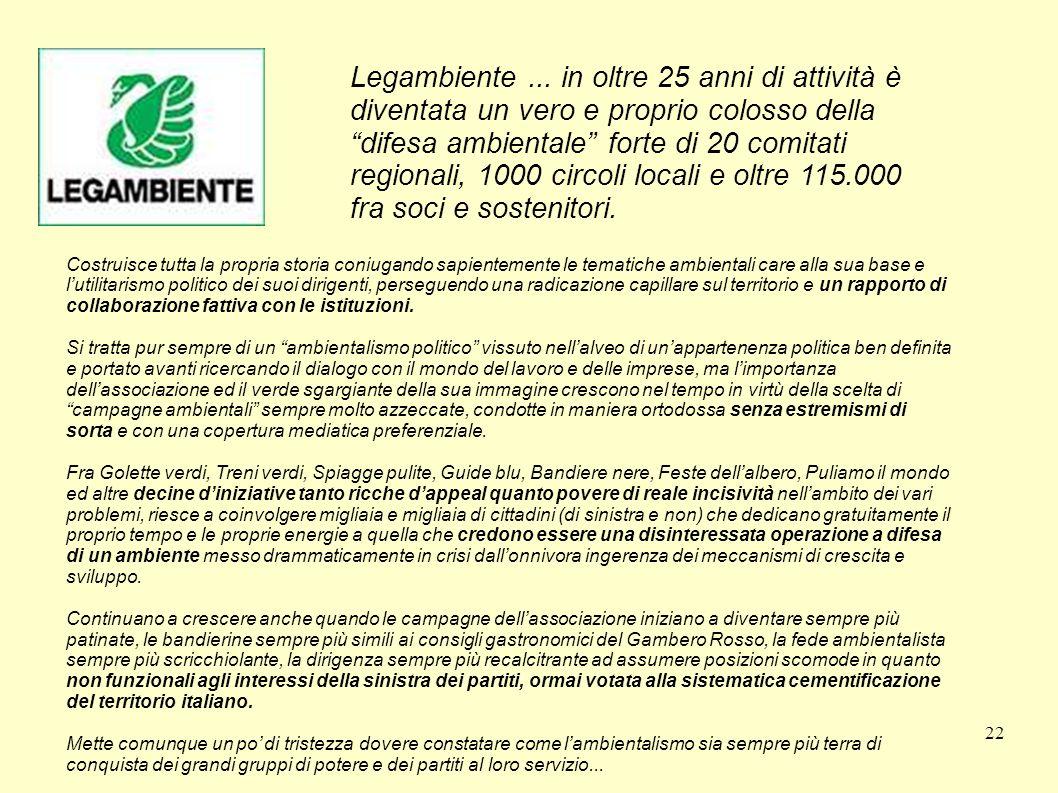 Legambiente ... in oltre 25 anni di attività è diventata un vero e proprio colosso della difesa ambientale forte di 20 comitati regionali, 1000 circoli locali e oltre 115.000 fra soci e sostenitori.
