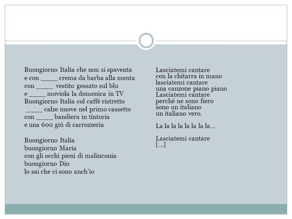 Buongiorno Italia che non si spaventa e con ____ crema da barba alla menta con ____ vestito gessato sul blu e ____ moviola la domenica in TV Buongiorno Italia col caffè ristretto ____ calze nuove nel primo cassetto con ____ bandiera in tintoria e una 600 giù di carrozzeria Buongiorno Italia buongiorno Maria con gli occhi pieni di malinconia buongiorno Dio lo sai che ci sono anch io
