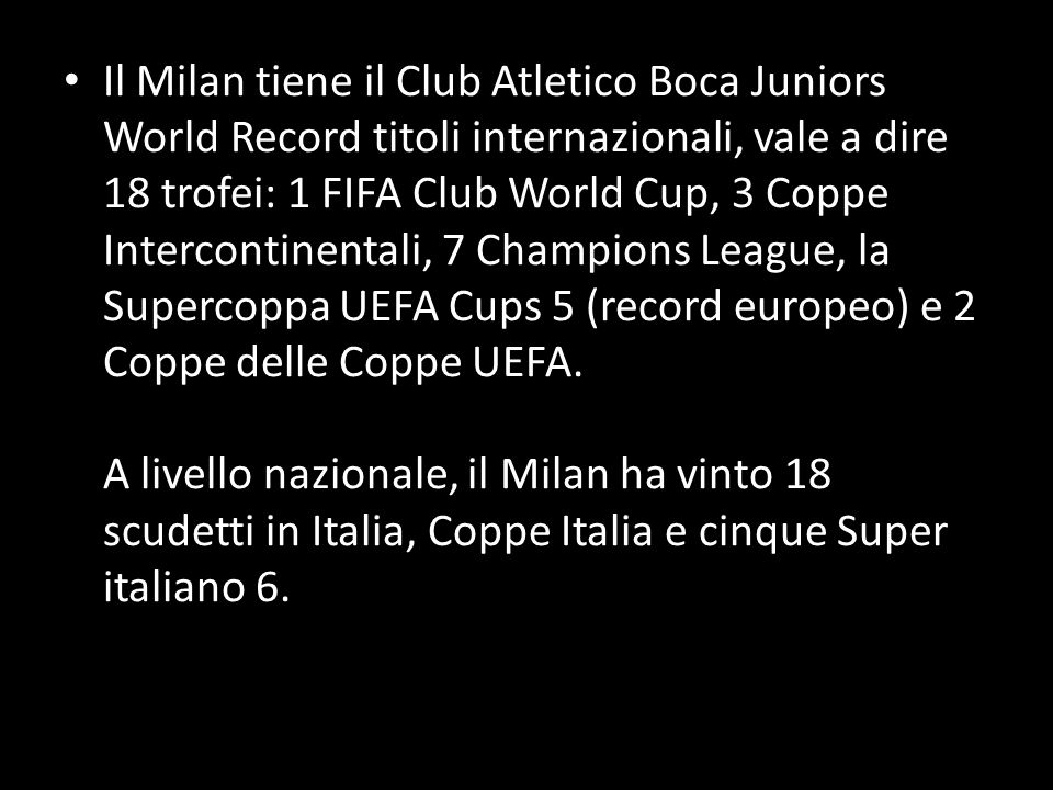 Il Milan tiene il Club Atletico Boca Juniors World Record titoli internazionali, vale a dire 18 trofei: 1 FIFA Club World Cup, 3 Coppe Intercontinentali, 7 Champions League, la Supercoppa UEFA Cups 5 (record europeo) e 2 Coppe delle Coppe UEFA.