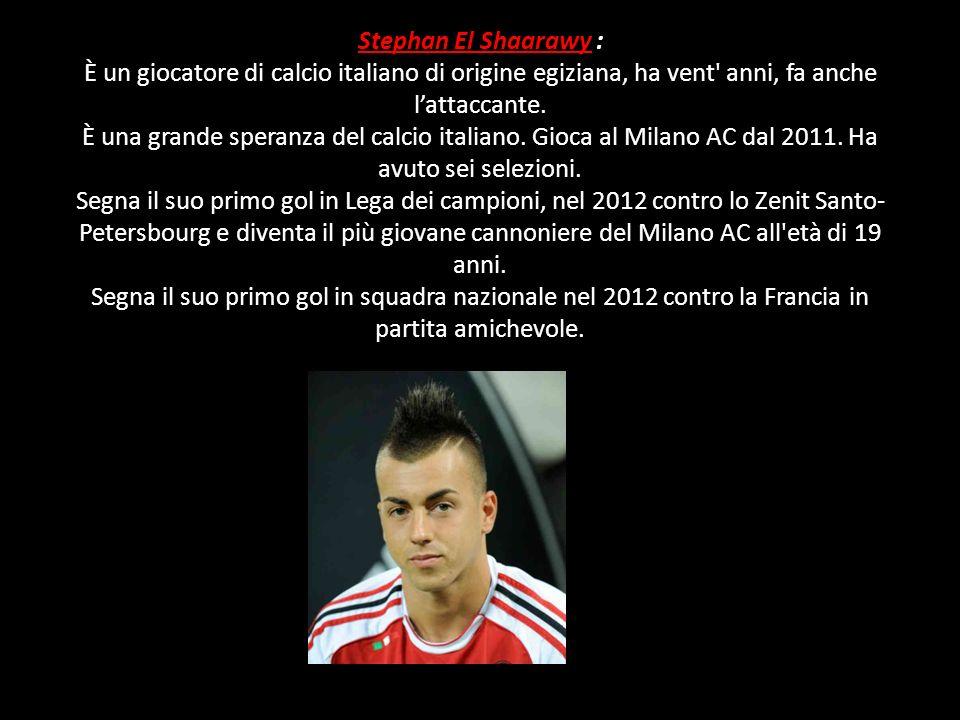 Stephan El Shaarawy : È un giocatore di calcio italiano di origine egiziana, ha vent anni, fa anche l'attaccante.