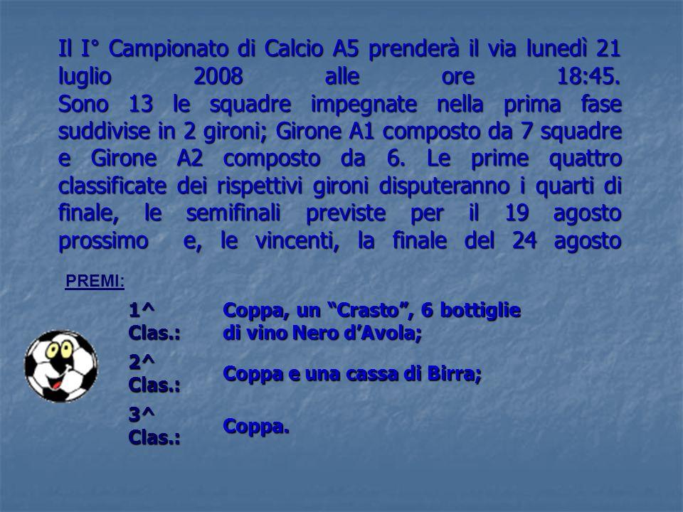 Il I° Campionato di Calcio A5 prenderà il via lunedì 21 luglio 2008 alle ore 18:45. Sono 13 le squadre impegnate nella prima fase suddivise in 2 gironi; Girone A1 composto da 7 squadre e Girone A2 composto da 6. Le prime quattro classificate dei rispettivi gironi disputeranno i quarti di finale, le semifinali previste per il 19 agosto prossimo e, le vincenti, la finale del 24 agosto