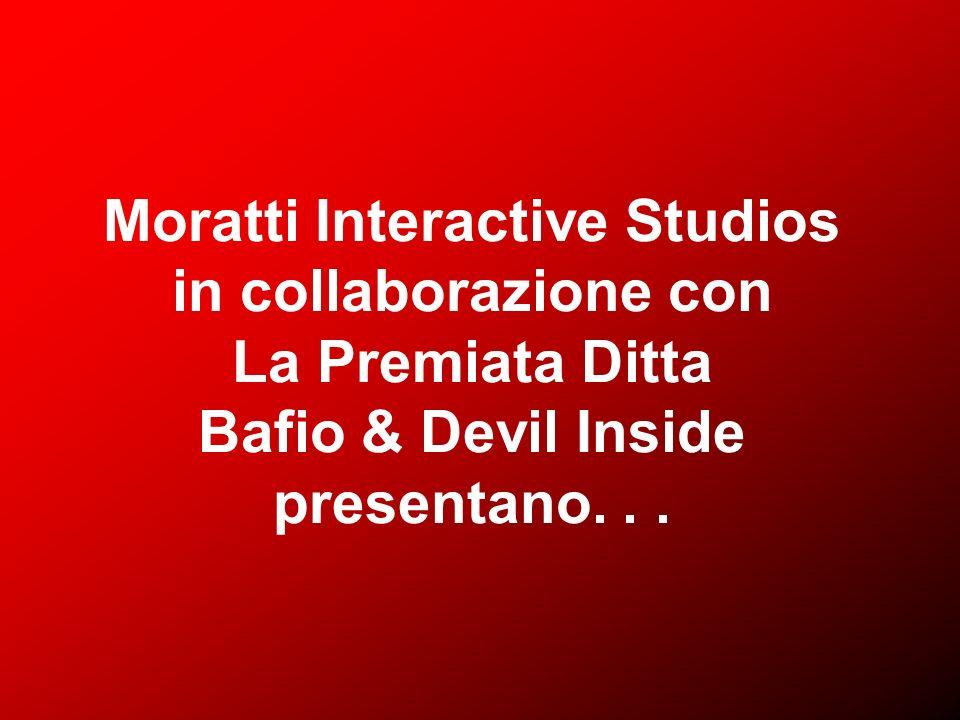 Moratti Interactive Studios in collaborazione con La Premiata Ditta Bafio & Devil Inside presentano.