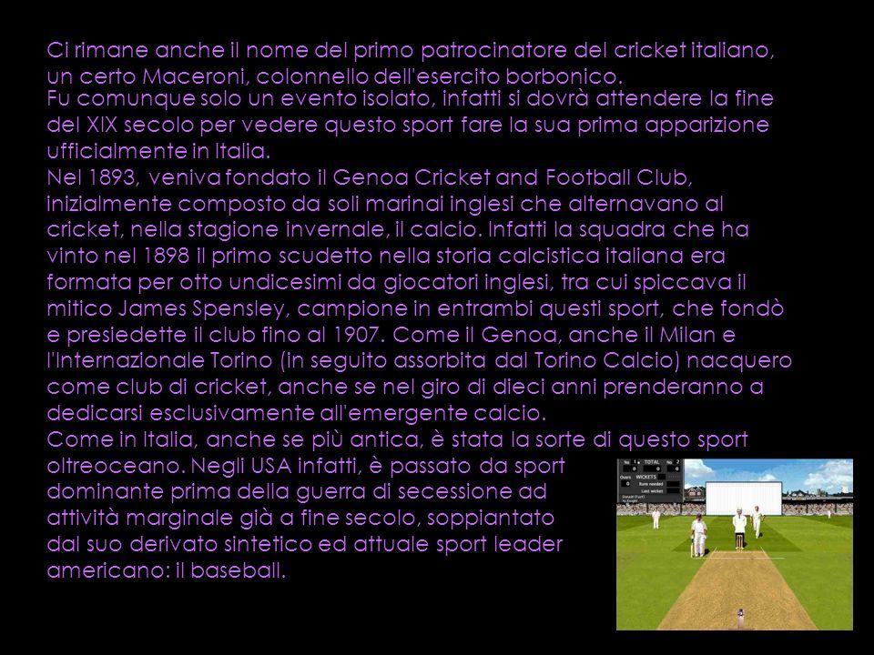 Ci rimane anche il nome del primo patrocinatore del cricket italiano, un certo Maceroni, colonnello dell esercito borbonico.