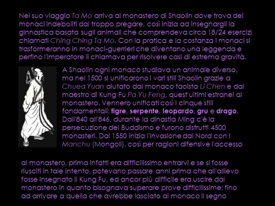 Nel suo viaggio Ta Mo arriva al monastero di Shaolin dove trova dei monaci indeboliti dal troppo pregare, così inizia ad insegnargli la ginnastica basata sugli animali che comprendeva circa 18/24 esercizi chiamati Ching Ching Ta Mo. Con la pratica e la costanza i monaci si trasformeranno in monaci-guerrieri che diventano una leggenda e perfino l imperatore li chiamava per risolvere casi di estrema gravità.