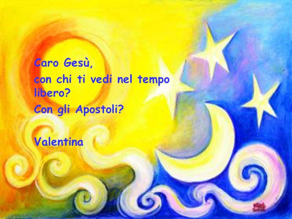 Caro Gesù, con chi ti vedi nel tempo libero Con gli Apostoli Valentina