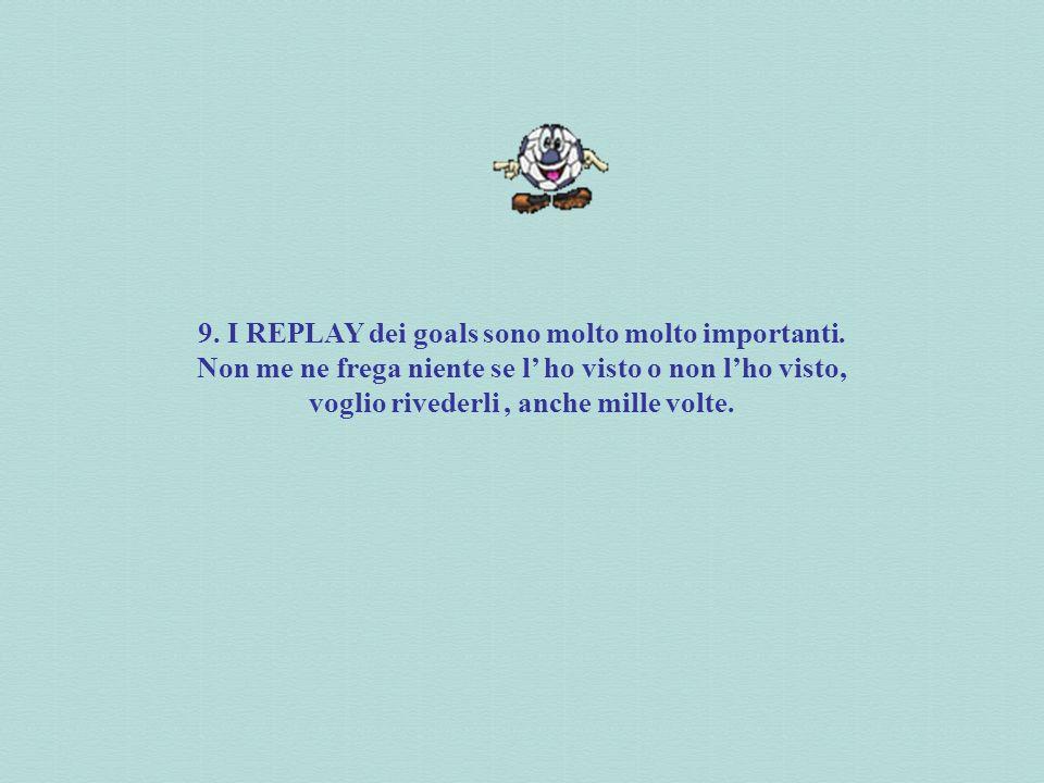 9. I REPLAY dei goals sono molto molto importanti.