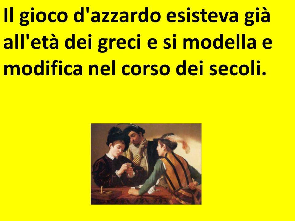 Il gioco d azzardo esisteva già all età dei greci e si modella e modifica nel corso dei secoli.