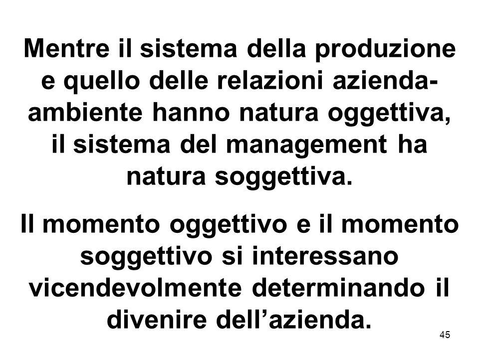 Mentre il sistema della produzione e quello delle relazioni azienda-ambiente hanno natura oggettiva, il sistema del management ha natura soggettiva.