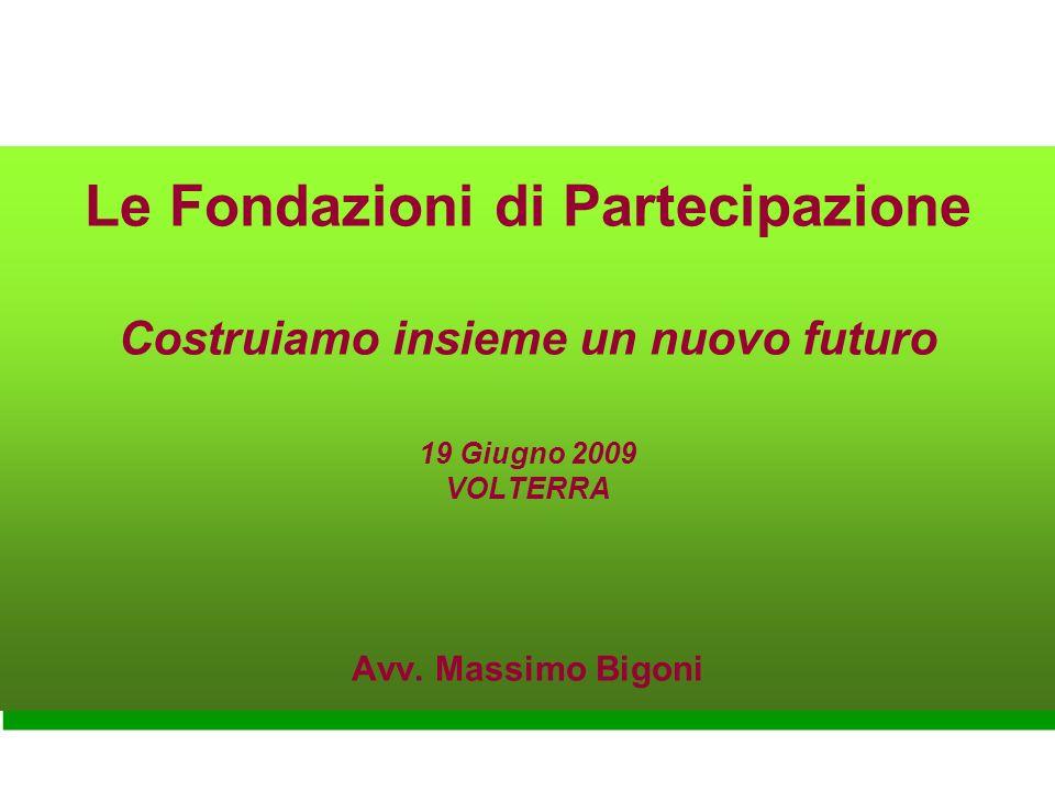 Le Fondazioni di Partecipazione Costruiamo insieme un nuovo futuro 19 Giugno 2009 VOLTERRA Avv.