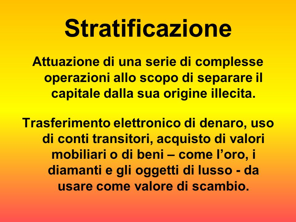 Stratificazione Attuazione di una serie di complesse operazioni allo scopo di separare il capitale dalla sua origine illecita.