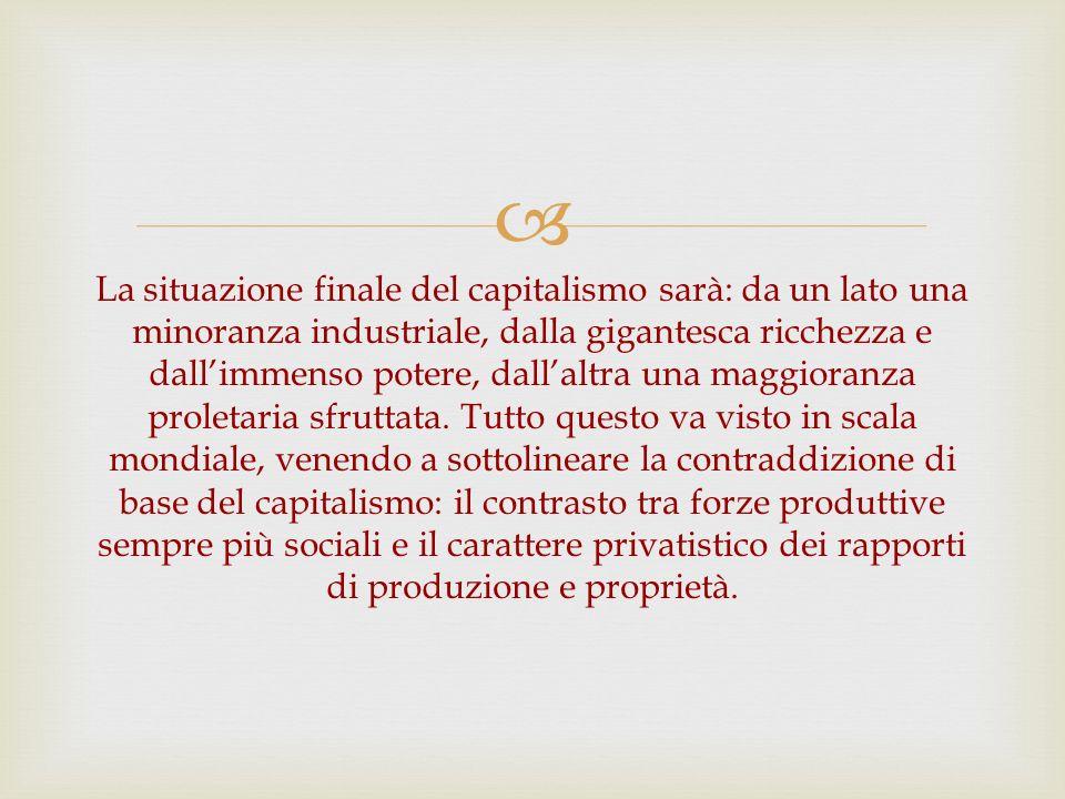 La situazione finale del capitalismo sarà: da un lato una minoranza industriale, dalla gigantesca ricchezza e dall'immenso potere, dall'altra una maggioranza proletaria sfruttata.