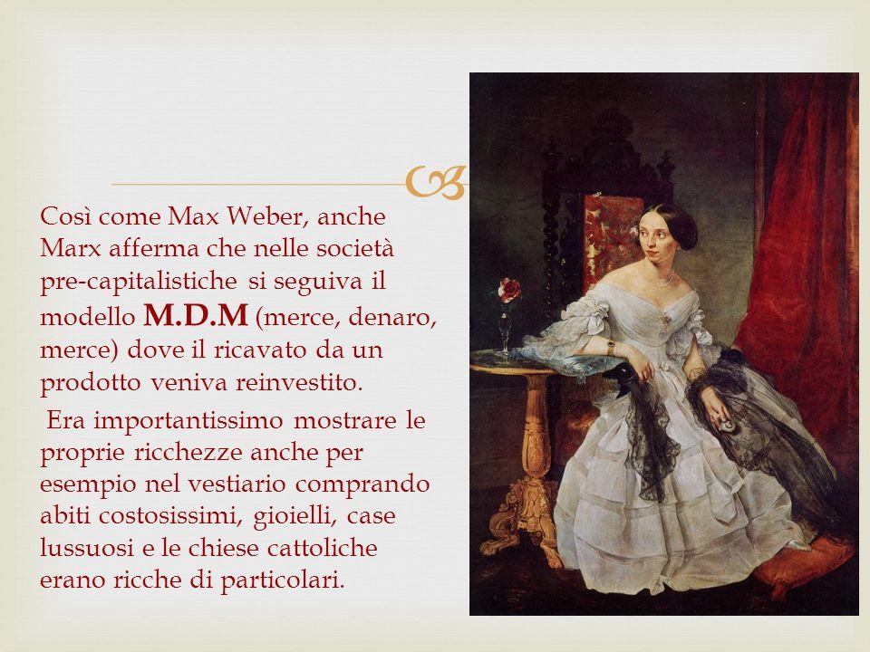 Così come Max Weber, anche Marx afferma che nelle società pre-capitalistiche si seguiva il modello M.D.M (merce, denaro, merce) dove il ricavato da un prodotto veniva reinvestito.
