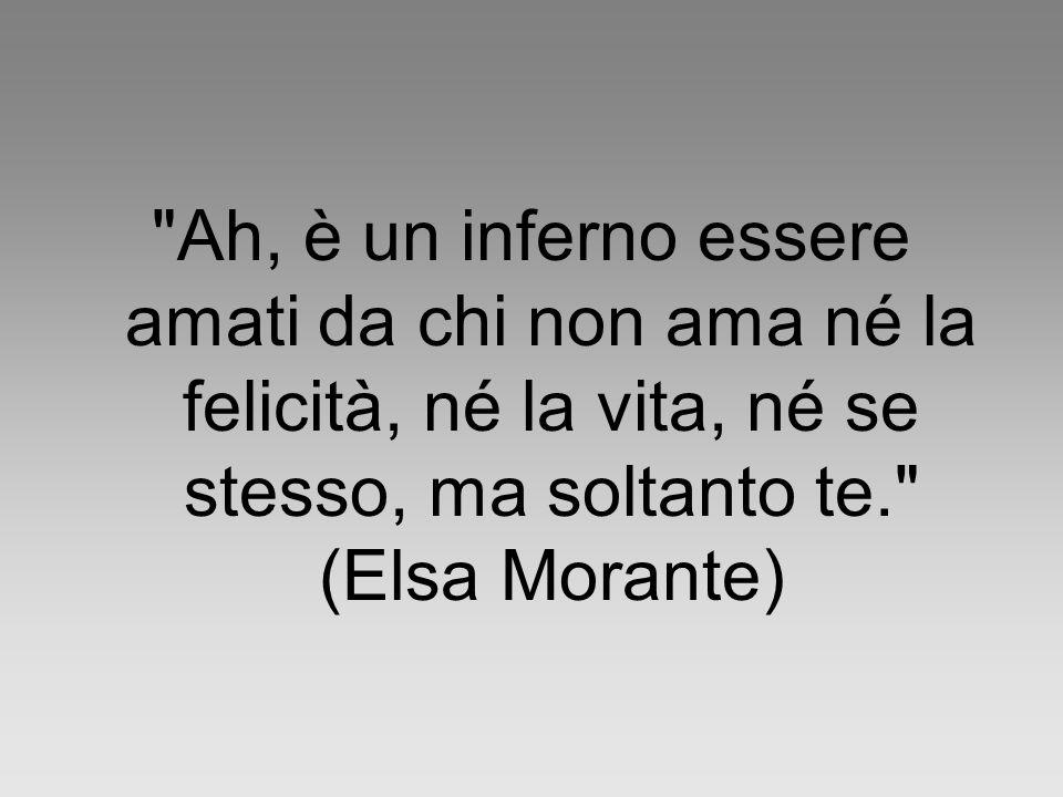 Ah, è un inferno essere amati da chi non ama né la felicità, né la vita, né se stesso, ma soltanto te. (Elsa Morante)