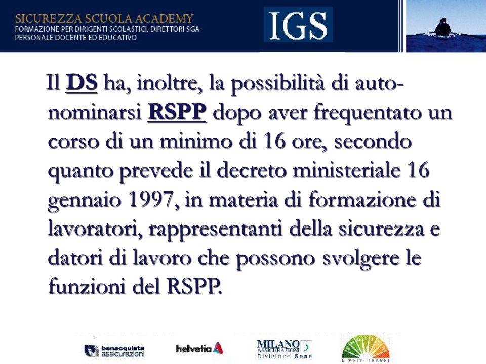 Il DS ha, inoltre, la possibilità di auto- nominarsi RSPP dopo aver frequentato un corso di un minimo di 16 ore, secondo quanto prevede il decreto ministeriale 16 gennaio 1997, in materia di formazione di lavoratori, rappresentanti della sicurezza e datori di lavoro che possono svolgere le funzioni del RSPP.