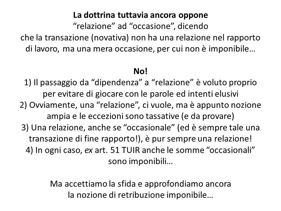 La dottrina tuttavia ancora oppone relazione ad occasione , dicendo che la transazione (novativa) non ha una relazione nel rapporto di lavoro, ma una mera occasione, per cui non è imponibile… No.