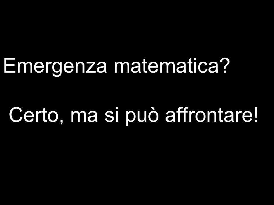 Emergenza matematica Certo, ma si può affrontare!