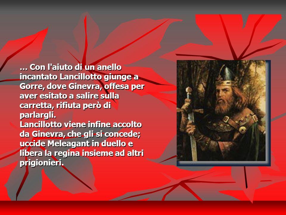 … Con l aiuto di un anello incantato Lancillotto giunge a Gorre, dove Ginevra, offesa per aver esitato a salire sulla carretta, rifiuta però di parlargli.