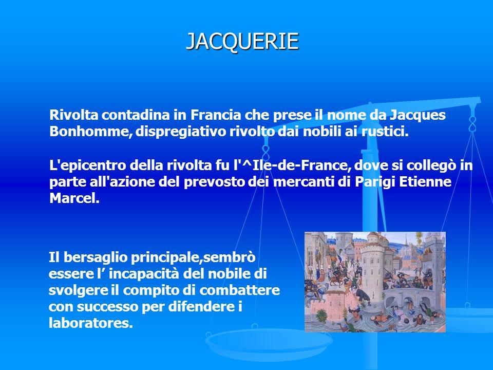 JACQUERIE Rivolta contadina in Francia che prese il nome da Jacques Bonhomme, dispregiativo rivolto dai nobili ai rustici.