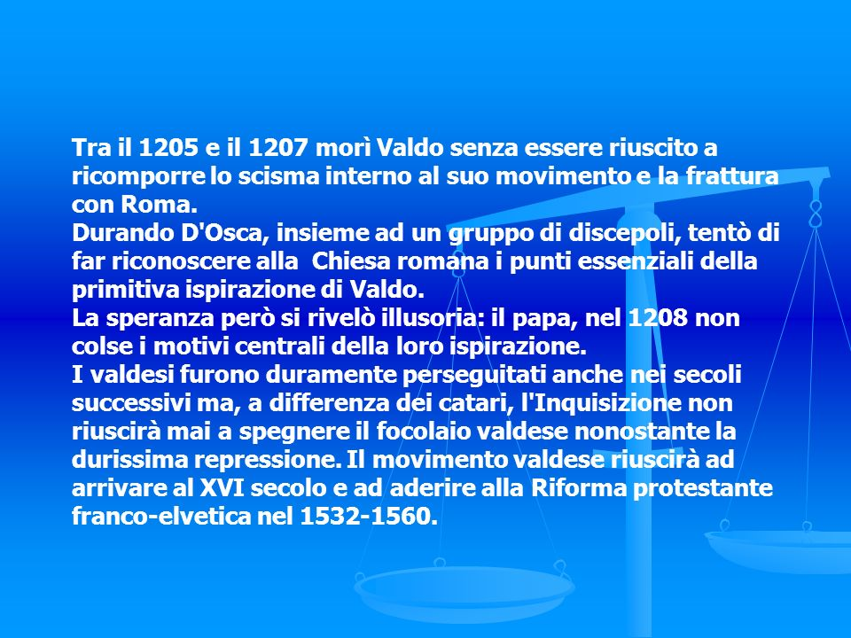 Tra il 1205 e il 1207 morì Valdo senza essere riuscito a ricomporre lo scisma interno al suo movimento e la frattura con Roma.