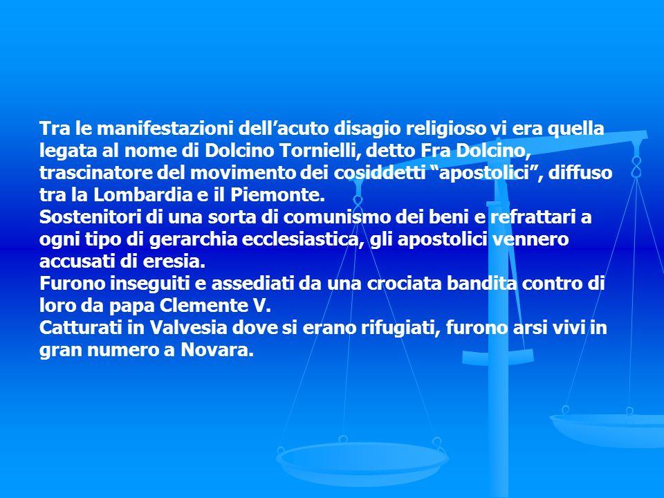 Tra le manifestazioni dell'acuto disagio religioso vi era quella legata al nome di Dolcino Tornielli, detto Fra Dolcino, trascinatore del movimento dei cosiddetti apostolici , diffuso tra la Lombardia e il Piemonte.