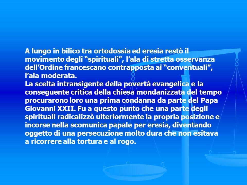 A lungo in bilico tra ortodossia ed eresia restò il movimento degli spirituali , l'ala di stretta osservanza dell'Ordine francescano contrapposta ai conventuali , l'ala moderata.