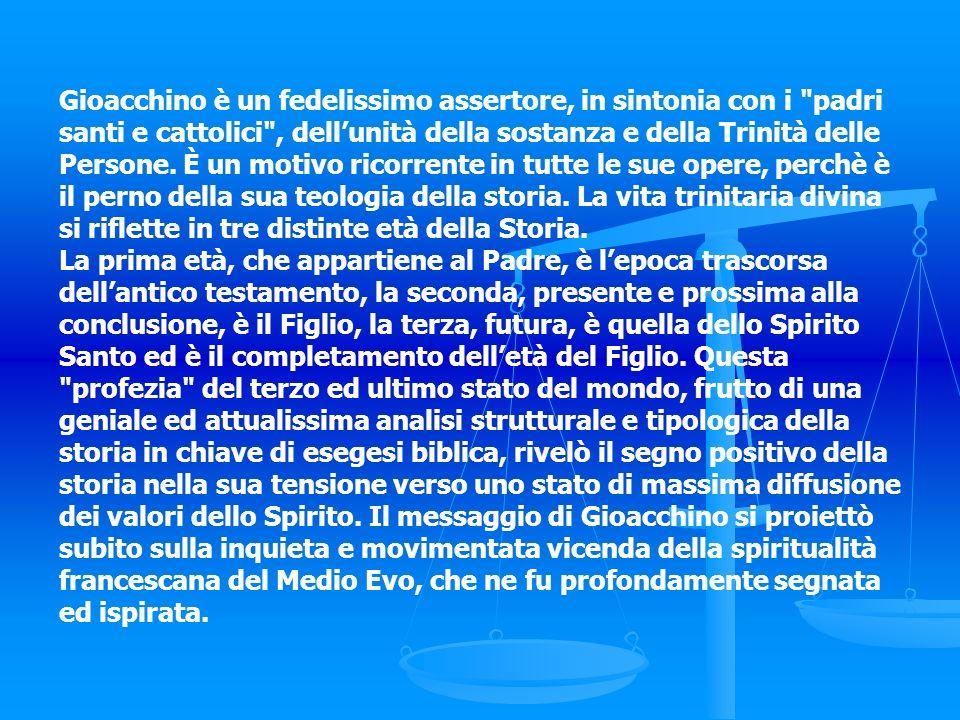 Gioacchino è un fedelissimo assertore, in sintonia con i padri santi e cattolici , dell'unità della sostanza e della Trinità delle Persone. È un motivo ricorrente in tutte le sue opere, perchè è il perno della sua teologia della storia. La vita trinitaria divina si riflette in tre distinte età della Storia.