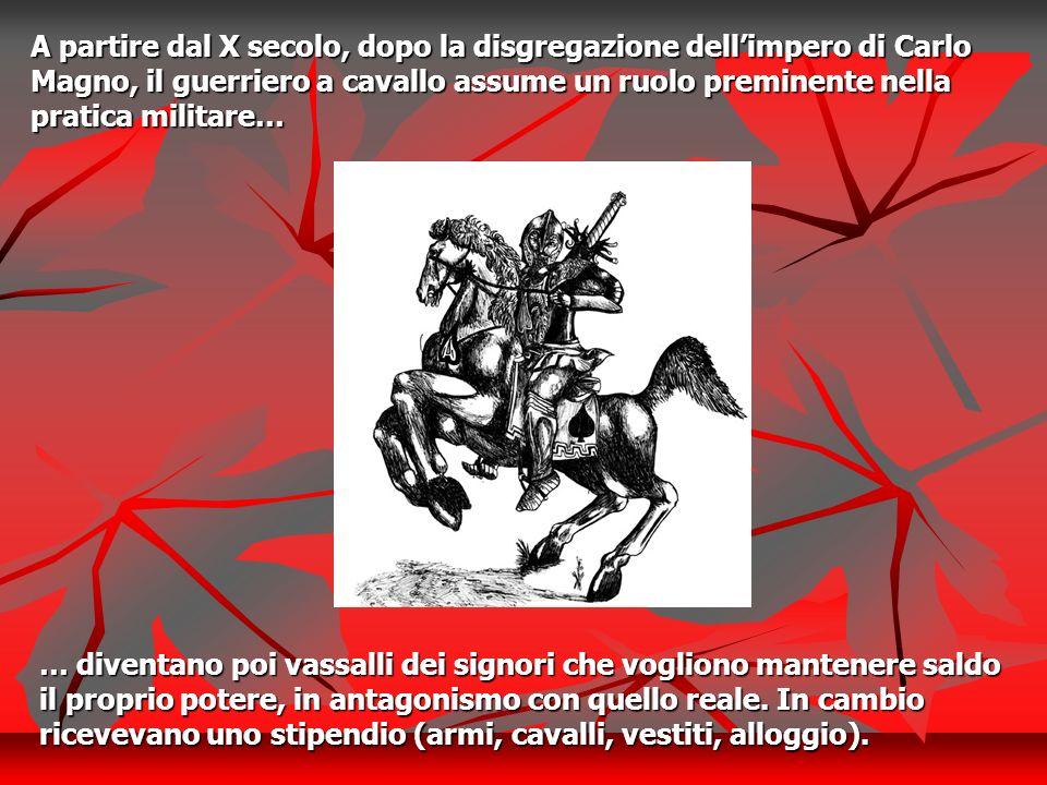 A partire dal X secolo, dopo la disgregazione dell'impero di Carlo Magno, il guerriero a cavallo assume un ruolo preminente nella pratica militare…