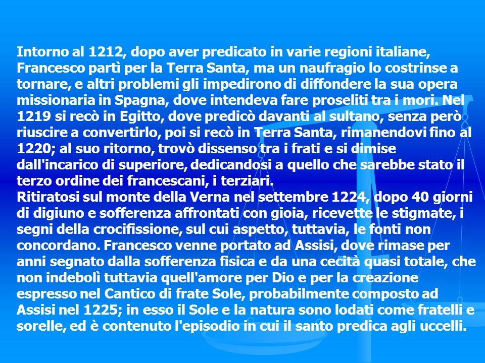 Intorno al 1212, dopo aver predicato in varie regioni italiane, Francesco partì per la Terra Santa, ma un naufragio lo costrinse a tornare, e altri problemi gli impedirono di diffondere la sua opera missionaria in Spagna, dove intendeva fare proseliti tra i mori. Nel 1219 si recò in Egitto, dove predicò davanti al sultano, senza però riuscire a convertirlo, poi si recò in Terra Santa, rimanendovi fino al 1220; al suo ritorno, trovò dissenso tra i frati e si dimise dall incarico di superiore, dedicandosi a quello che sarebbe stato il terzo ordine dei francescani, i terziari.
