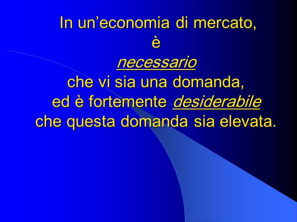In un'economia di mercato, è necessario che vi sia una domanda, ed è fortemente desiderabile che questa domanda sia elevata.