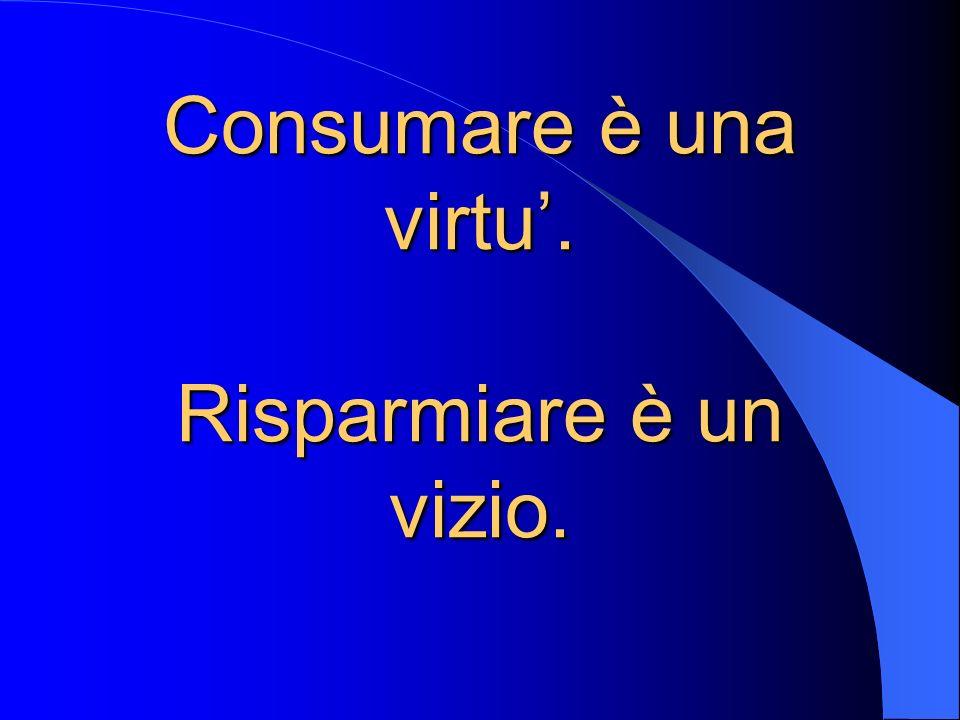 Consumare è una virtu'. Risparmiare è un vizio.
