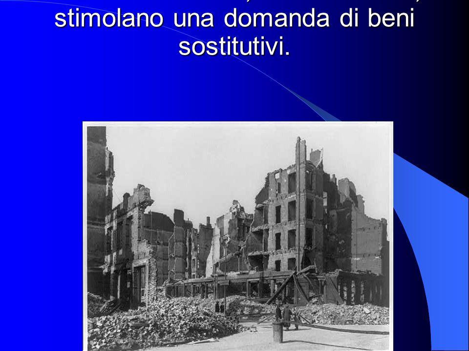 - Eventi distruttivi, o catastrofici , stimolano una domanda di beni sostitutivi.