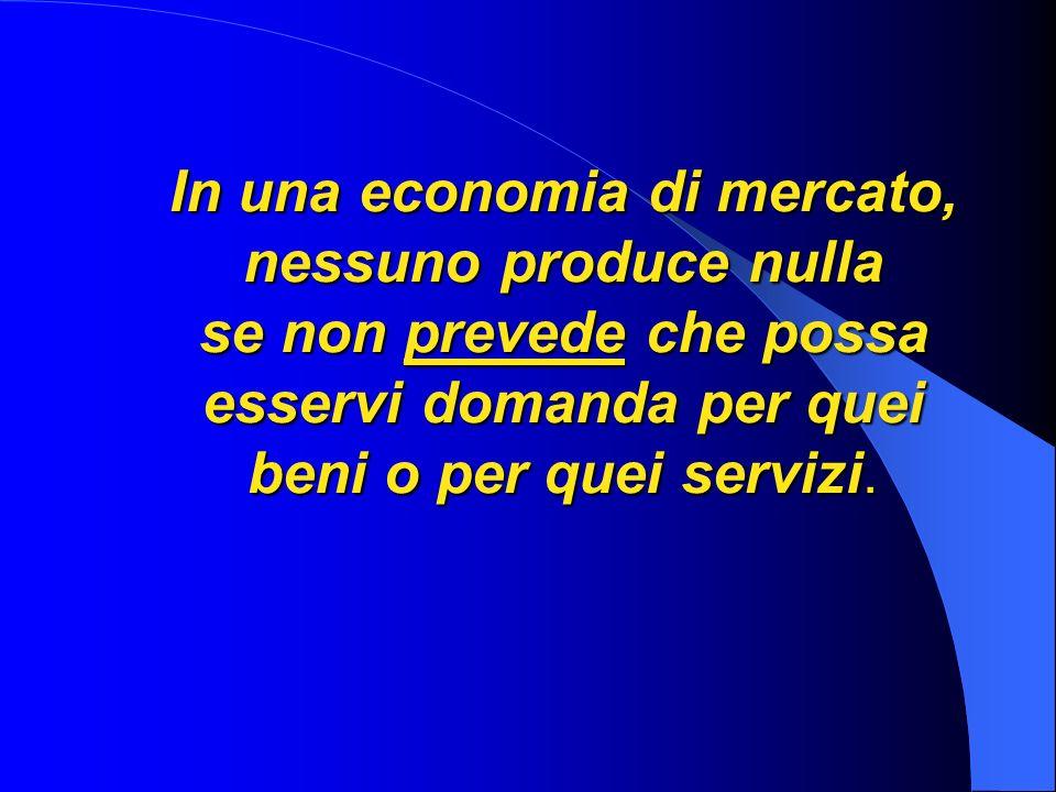 In una economia di mercato, nessuno produce nulla se non prevede che possa esservi domanda per quei beni o per quei servizi.