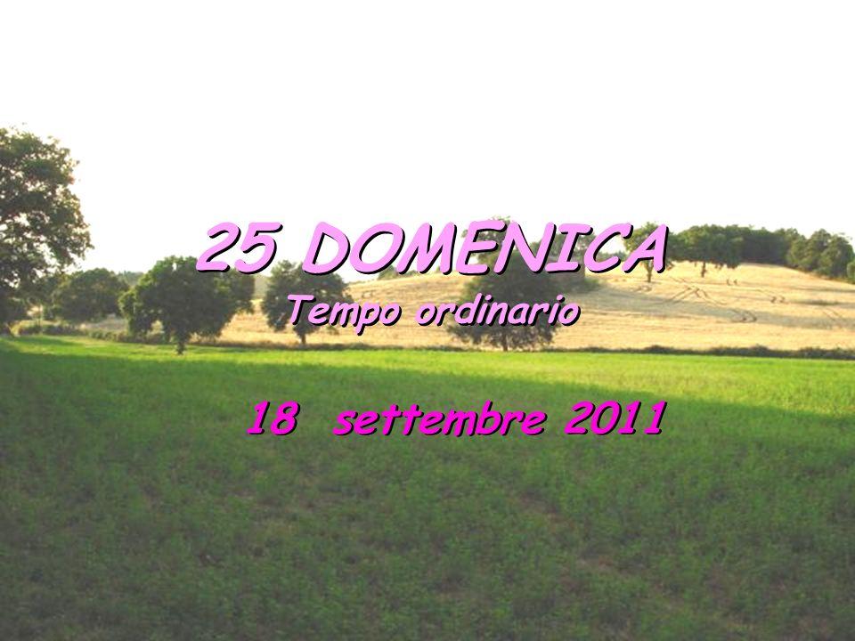 25 DOMENICA Tempo ordinario 18 settembre 2011