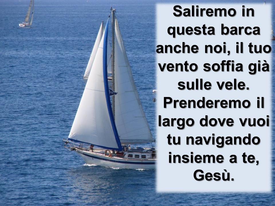 Saliremo in questa barca anche noi, il tuo vento soffia già sulle vele