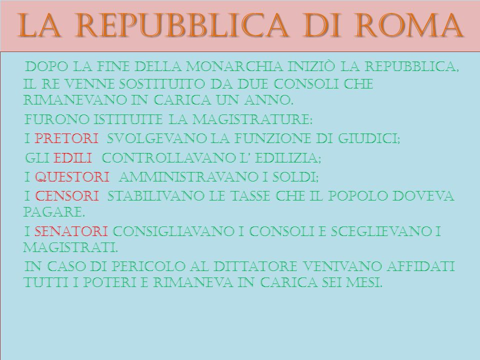 La repubblica di roma Dopo la fine della monarchia iniziò la repubblica, il re venne sostituito da due consoli che rimanevano in carica un anno.
