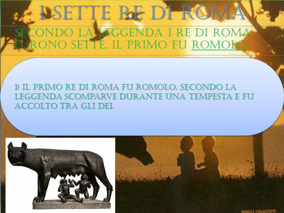 I sette re di roma Secondo la leggenda i re di roma furono sette, il primo fu romolo.