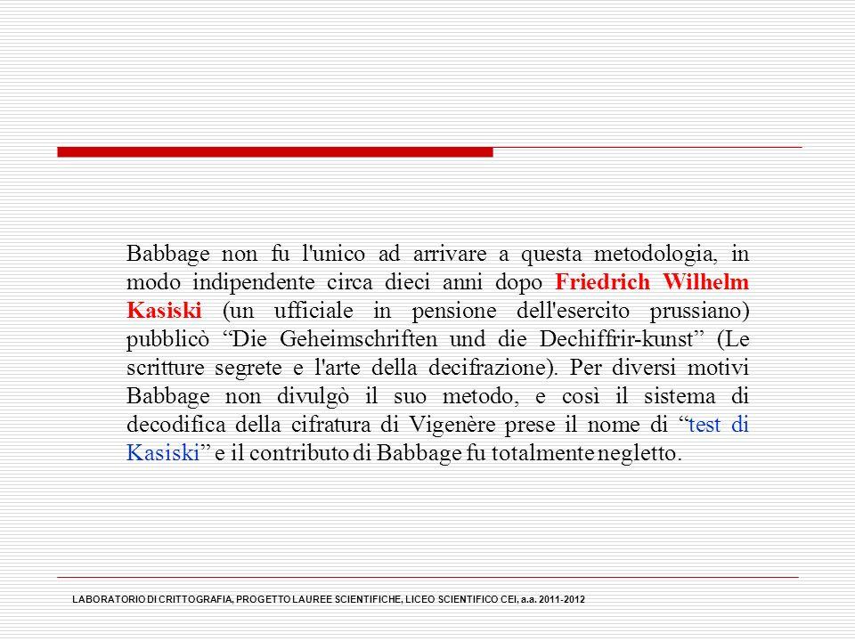Babbage non fu l unico ad arrivare a questa metodologia, in modo indipendente circa dieci anni dopo Friedrich Wilhelm Kasiski (un ufficiale in pensione dell esercito prussiano) pubblicò Die Geheimschriften und die Dechiffrir-kunst (Le scritture segrete e l arte della decifrazione). Per diversi motivi Babbage non divulgò il suo metodo, e così il sistema di decodifica della cifratura di Vigenère prese il nome di test di Kasiski e il contributo di Babbage fu totalmente negletto.