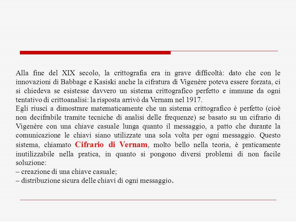 Alla fine del XIX secolo, la crittografia era in grave difficoltà: dato che con le innovazioni di Babbage e Kasiski anche la cifratura di Vigenère poteva essere forzata, ci si chiedeva se esistesse davvero un sistema crittografico perfetto e immune da ogni tentativo di crittoanalisi: la risposta arrivò da Vernam nel 1917.