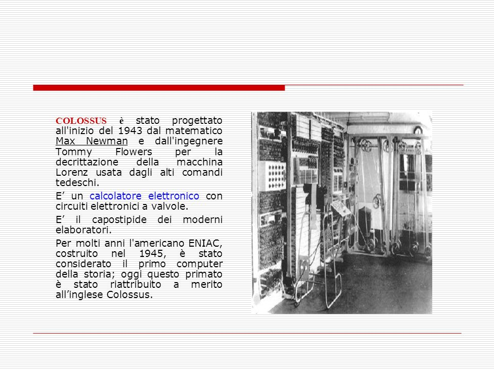 COLOSSUS è stato progettato all inizio del 1943 dal matematico Max Newman e dall ingegnere Tommy Flowers per la decrittazione della macchina Lorenz usata dagli alti comandi tedeschi.