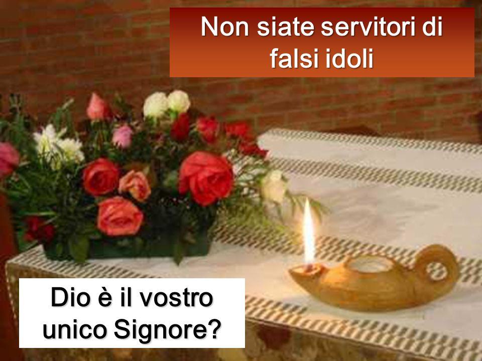 Non siate servitori di falsi idoli Dio è il vostro unico Signore