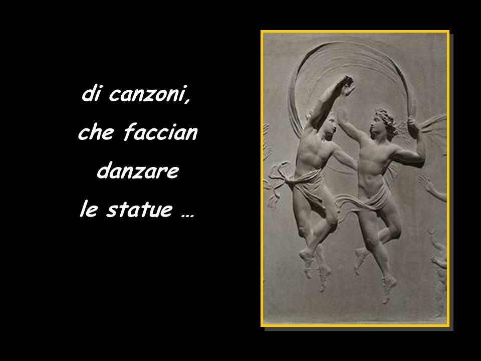 di canzoni, che faccian danzare le statue …