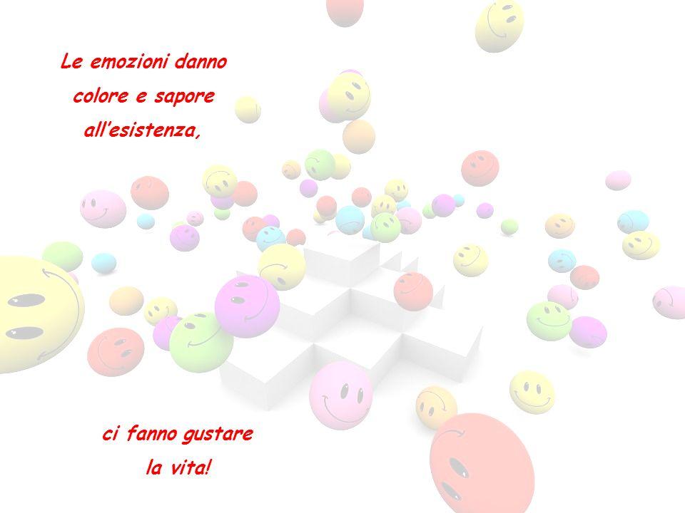 Le emozioni danno colore e sapore all'esistenza, ci fanno gustare la vita!