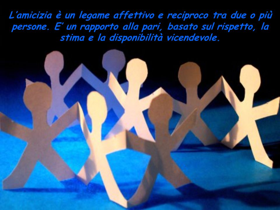 L'amicizia è un legame affettivo e reciproco tra due o più persone
