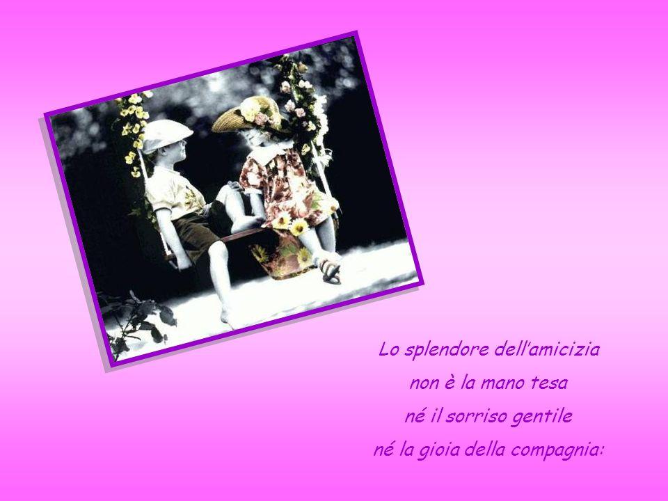 Lo splendore dell'amicizia non è la mano tesa né il sorriso gentile